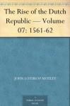 The Rise of the Dutch Republic - Volume 07: 1561-62 - John Lothrop Motley