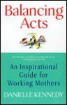 Balancing Acts: An Inspirational Guide for Working Mothers - Danielle Kennedy