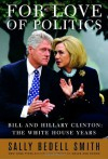 For Love of Politics: Bill and Hillary Clinton: The White House Years - Sally Bedell Smith