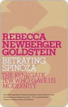Betraying Spinoza: The Renegade Jew Who Gave Us Modernity - Rebecca Newberger Goldstein