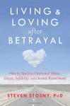 Living and Loving after Betrayal: How to Heal from Emotional Abuse, Deceit, Infidelity, and Chronic Resentment - Steven Stosny