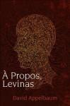 A Propos, Levinas - David Appelbaum