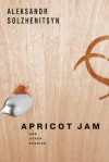 Apricot Jam: And Other Stories - Aleksandr Solzhenitsyn, Kenneth Lantz, Stephan Solzhenitsyn