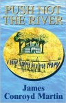 Push Not the River: A Novel Inspired by a True Story - James Conroyd Martin