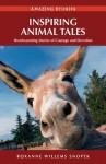 Inspiring Animal Tales: Heartwarming Stories of Courage and Devotion - Roxanne Snopek