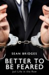 Better to Be Feared: Jail Life in the Raw - Sean Bridges, John Bridges, PIA