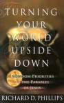 Turning Your World Upside Down: Kingdom Priorities in the Parables of Jesus - Richard D. Phillips