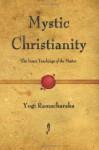 Mystic Christianity: The Inner Teachings of the Master - Yogi Ramacharaka