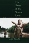 The Name of the Nearest River: Stories - Alex Taylor