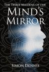 The Three Maidens of the Mind's Mirror - Simon Dennis