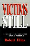 Victims Still: The Political Manipulation of Crime Victims - Robert Elias