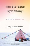 The Big Bang Symphony: A Novel of Antarctica - Lucy Jane Bledsoe