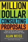Million Dollar Consulting Proposals: How to Write a Proposal That's Accepted Every Time - Alan Weiss