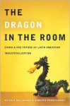 The Dragon in the Room: China and the Future of Latin American Industrialization - Kevin Gallagher, Roberto Porzecanski