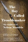 The Boy Called Troublemaker: Based on the Childhood of Nelson Mandela - Ellie Crowe
