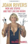 Men Are Stupid... and They Like Big Boobs: A Woman's Guide to Beauty Through Plastic Surgery - Joan Rivers, Valerie Frankel