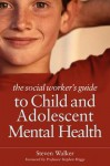 The Social Worker's Guide to Child and Adolescent Mental Health - Steven Walker, Stephen Briggs