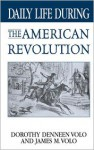 Daily Life During: The American Revolution. Daily Life Through History, - Dorothy Denneen Volo, James M. Volo