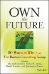 Own the Future: 50 Ways to Win from the Boston Consulting Group - Michael S. Deimler, Richard Lesser, David Rhodes, Janmejaya Sinha