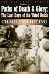 Paths of Death and Glory: The Last Days of the Third Reich, January - May 1945 - Charles Whiting