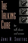 The Talking Cure: TV Talk Shows and Women - Jane Shattuc