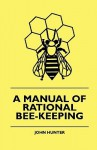 A Manual of Rational Bee-Keeping - John Hunter, Josiah C. Long