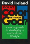 What Color is Your God?: A New Approach to Developing a Multicultural Lifestyle - David Ireland