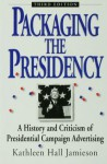 Packaging The Presidency: A History and Criticism of Presidential Campaign Advertising - Kathleen Hall Jamieson