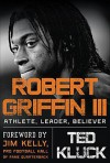 Robert Griffin III: Football, Faith, and Leadership - Ted Kluck, Jim Kelly