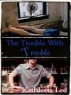 The Trouble With Trouble - Kathleen Lee