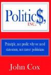 Politics, Inc.: Principle, Not Profit: Why We Need Statesmen, Not Career Politicians - John Cox