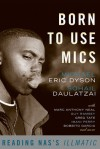 Born to Use Mics: Reading Nas's Illmatic - Michael Eric Dyson, Sohail Daulatzai