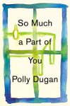So Much a Part of You - Polly Dugan