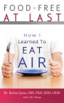 Food-Free at Last: How I Learned to Eat Air - Dr. Robert Jones MD PhD DDS ODD, J.M. Porup