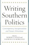 Writing Southern Politics: Contemporary Interpretations and Future Directions - Robert P. Steed, Laurence W. Moreland