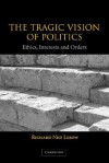 The Tragic Vision of Politics: Ethics, Interests and Orders - Richard Ned Lebow