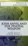 Josh Anvil and the Pivotal Weapon - Caroline A. Walsh, Bruce E. Arrington