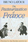 The Pasteurization of France - Bruno Latour, Alan Sheridan, John Law