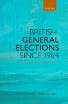 British General Elections Since 1964: Diversity, Dealignment, and Disillusion - Mark Garnett, David Denver
