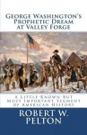 George Washington's Prophetic Dream at Valley Forge: A Little Known But Most Important Segment of American History - Robert W. Pelton