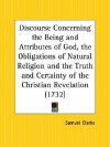 Discourse Concerning the Being and Attributes of God, the Obligations of Natural Religion and the Truth and Certainty of the Christian Revelation - Samuel Clarke
