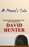 A Mouse's Tale: stories from the unhinged mind and imagination of - David Hunter