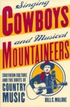 Singing Cowboys and Musical Mountaineers: Southern Culture and the Roots of Country Music - Bill C. Malone