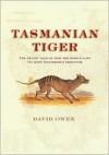 Tasmanian Tiger: The Tragic Tale of How the World Lost Its Most Mysterious Predator - David L. Owen