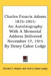 Charles Francis Adams 1835-1915: An Autobiography with a Memorial Address Delivered November 17, 1915 by Henry Cabot Lodge - Charles F. Adams, Henry Cabot Lodge