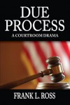 Due Process: A Courtroom Drama - Frank Ross