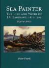Sea Painter: The Life and Work of J.R. Bagshawe, 1870-1909: Marine Artist - Peter Frank