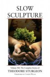 Slow Sculpture: Volume XII: The Complete Stories of Theodore Sturgeon - Theodore Sturgeon, Noel Sturgeon, Connie Willis, Spider Robinson