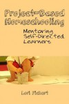 Project-Based Homeschooling: Mentoring Self-Directed Learners - Lori McWilliam Pickert