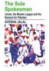 The Sole Spokesman: Jinnah, the Muslim League and the Demand for Pakistan - Ayesha Jalal